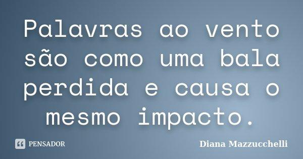 Palavras ao vento são como uma bala perdida e causa o mesmo impacto.... Frase de Diana Mazzucchelli.