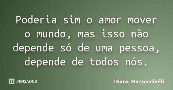 Poderia sim o amor mover o mundo, mas isso não depende só de uma pessoa, depende de todos nós.... Frase de Diana Mazzucchelli.