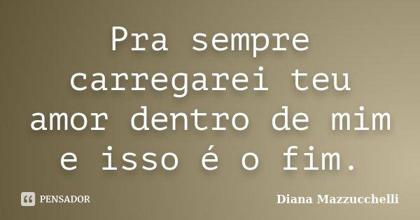 Pra sempre carregarei teu amor dentro de mim e isso é o fim.... Frase de Diana Mazzucchelli.