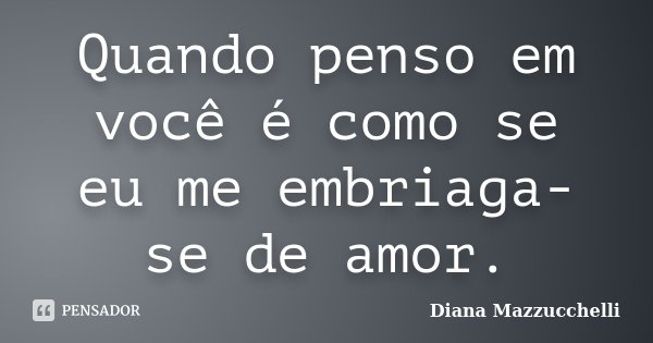 Quando penso em você é como se eu me embriaga-se de amor.... Frase de Diana Mazzucchelli.