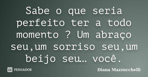 Sabe o que seria perfeito ter a todo momento ? Um abraço seu,um sorriso seu,um beijo seu… você.... Frase de Diana Mazzucchelli.