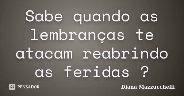 Sabe quando as lembranças te atacam reabrindo as feridas ?... Frase de Diana Mazzucchelli.