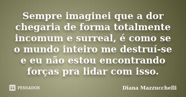 Sempre imaginei que a dor chegaria de forma totalmente incomum e surreal, é como se o mundo inteiro me destruí-se e eu não estou encontrando forças pra lidar co... Frase de Diana Mazzucchelli.