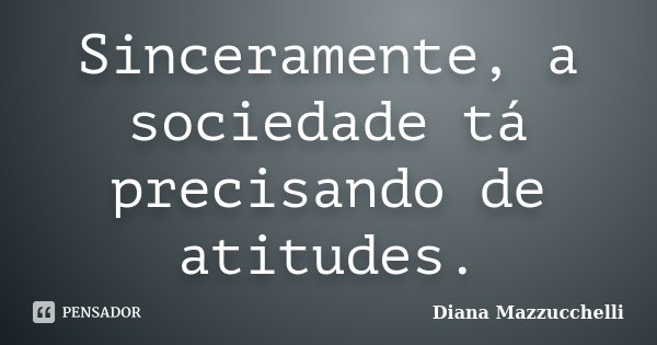 Sinceramente, a sociedade tá precisando de atitudes.... Frase de Diana Mazzucchelli.