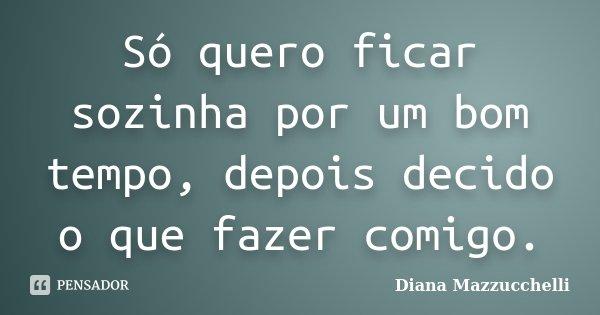 Só quero ficar sozinha por um bom tempo, depois decido o que fazer comigo.... Frase de Diana Mazzucchelli.