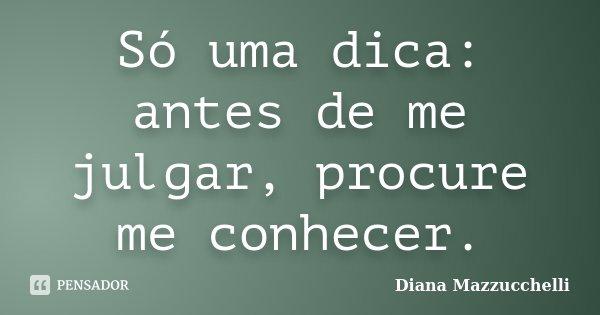 Só uma dica: antes de me julgar, procure me conhecer.... Frase de Diana Mazzucchelli.