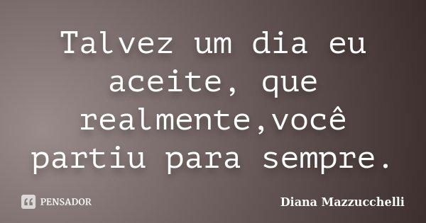 Talvez um dia eu aceite, que realmente,você partiu para sempre.... Frase de Diana Mazzucchelli.