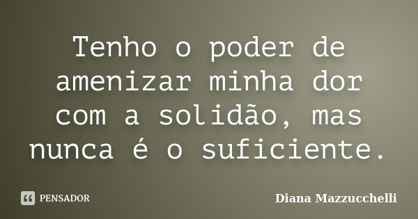 Tenho o poder de amenizar minha dor com a solidão, mas nunca é o suficiente.... Frase de Diana Mazzucchelli.