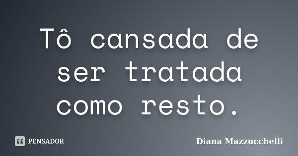 Tô cansada de ser tratada como resto.... Frase de Diana Mazzucchelli.