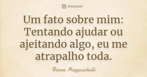 Um fato sobre mim: Tentando ajudar ou ajeitando algo, eu me atrapalho toda.... Frase de Diana Mazzucchelli.