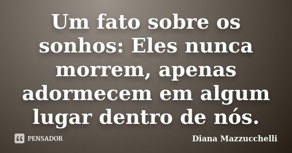 Um fato sobre os sonhos: Eles nunca morrem, apenas adormecem em algum lugar dentro de nós.... Frase de Diana Mazzucchelli.
