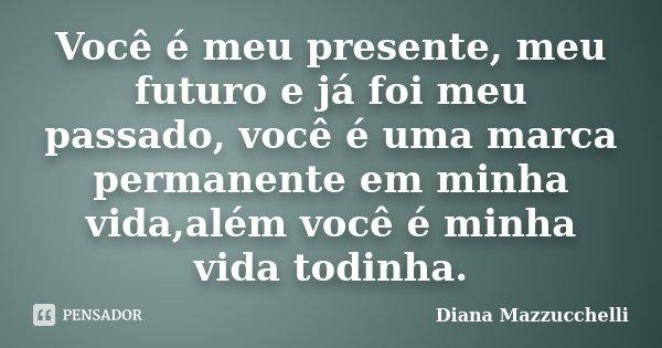 Você é meu presente, meu futuro e já foi meu passado, você é uma marca permanente em minha vida,além você é minha vida todinha.... Frase de Diana Mazzucchelli.