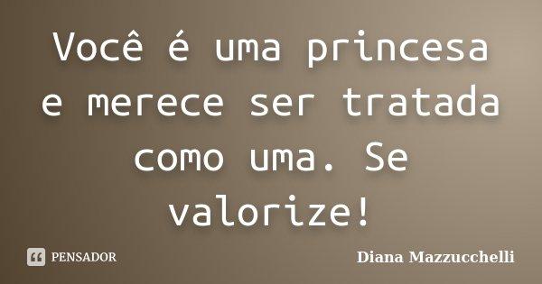 Você é uma princesa e merece ser tratada como uma. Se valorize!... Frase de Diana Mazzucchelli.