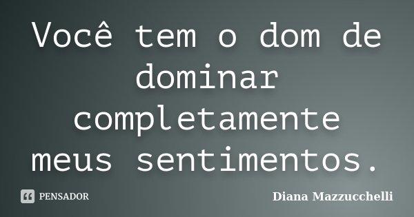 Você tem o dom de dominar completamente meus sentimentos.... Frase de Diana Mazzucchelli.