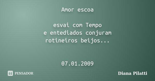 Amor escoa esvai com Tempo e entediados conjuram rotineiros beijos... 07.01.2009... Frase de Diana Pilatti.