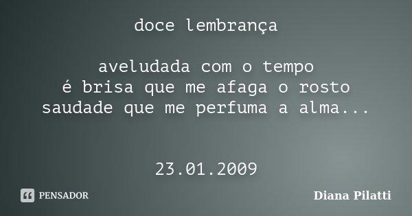 doce lembrança aveludada com o tempo é brisa que me afaga o rosto saudade que me perfuma a alma... 23.01.2009... Frase de Diana Pilatti.