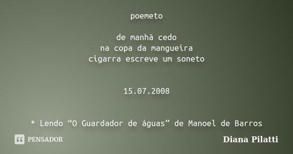 """poemeto de manhã cedo na copa da mangueira cigarra escreve um soneto 15.07.2008 * Lendo """"O Guardador de águas"""" de Manoel de Barros... Frase de Diana Pilatti."""