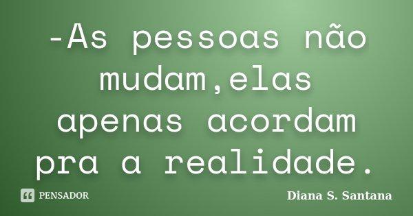-As pessoas não mudam,elas apenas acordam pra a realidade.... Frase de Diana S. Santana.