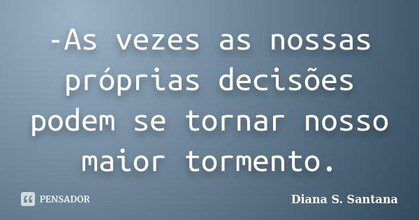 -As vezes as nossas próprias decisões podem se tornar nosso maior tormento.... Frase de Diana S. Santana.