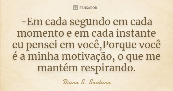 -Em cada segundo em cada momento e em cada instante eu pensei em você,Porque você é a minha motivação, o que me mantém respirando.... Frase de Diana S. Santana.