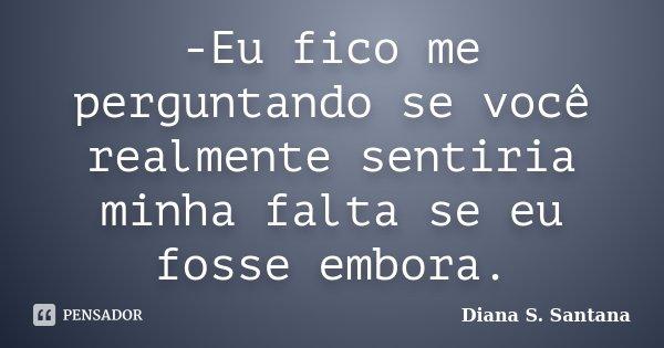 -Eu fico me perguntando se você realmente sentiria minha falta se eu fosse embora.... Frase de Diana S. Santana.