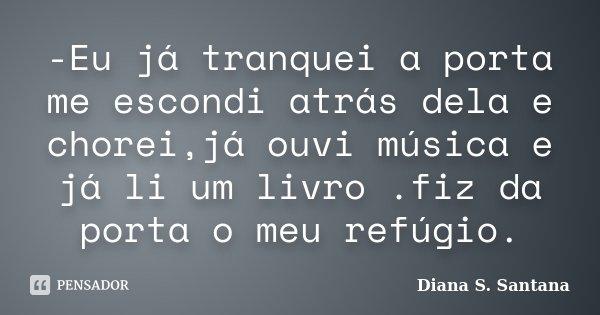 -Eu já tranquei a porta me escondi atrás dela e chorei,já ouvi música e já li um livro .fiz da porta o meu refúgio.... Frase de Diana S. Santana.
