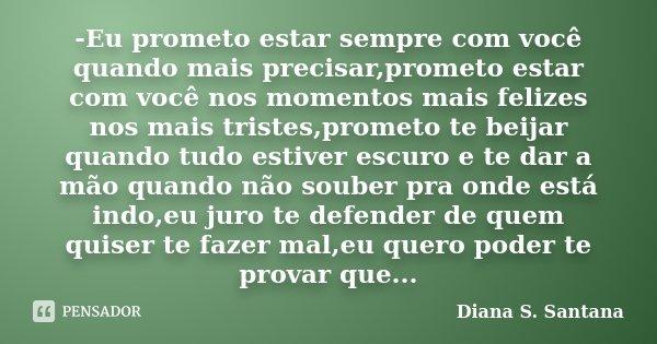 -Eu prometo estar sempre com você quando mais precisar,prometo estar com você nos momentos mais felizes nos mais tristes,prometo te beijar quando tudo estiver e... Frase de Diana S. Santana.