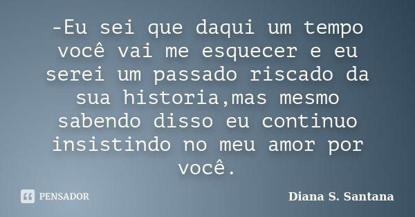 -Eu sei que daqui um tempo você vai me esquecer e eu serei um passado riscado da sua historia,mas mesmo sabendo disso eu continuo insistindo no meu amor por voc... Frase de Diana S. Santana.