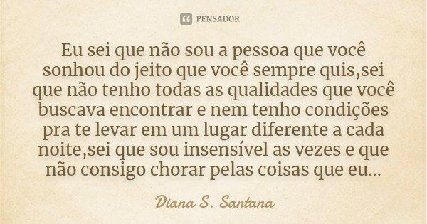 Eu sei que não sou a pessoa que você sonhou do jeito que você sempre quis,sei que não tenho todas as qualidades que você buscava encontrar e nem tenho condições... Frase de Diana S. Santana.