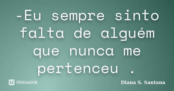 -Eu sempre sinto falta de alguém que nunca me pertenceu .... Frase de Diana S. Santana.