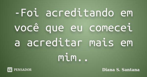 -Foi acreditando em você que eu comecei a acreditar mais em mim..... Frase de Diana S. Santana.