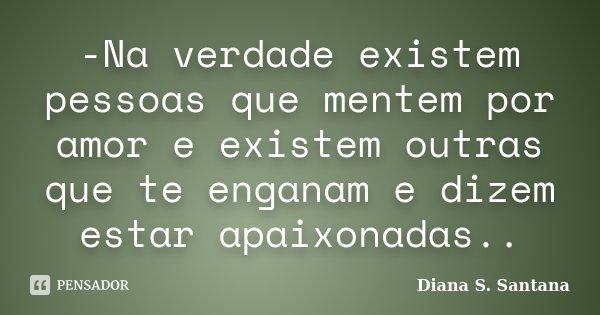 -Na verdade existem pessoas que mentem por amor e existem outras que te enganam e dizem estar apaixonadas..... Frase de Diana S. Santana.