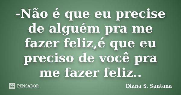 -Não é que eu precise de alguém pra me fazer feliz,é que eu preciso de você pra me fazer feliz..... Frase de Diana S. Santana.