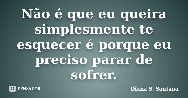 Não é que eu queira simplesmente te esquecer é porque eu preciso parar de sofrer.... Frase de Diana S. Santana.