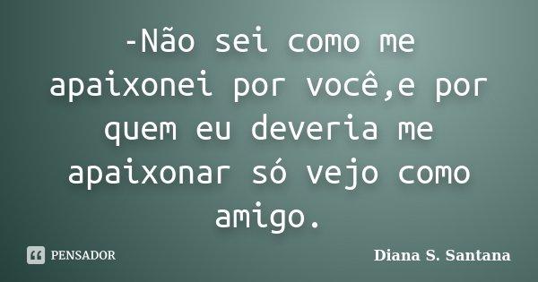 -Não sei como me apaixonei por você,e por quem eu deveria me apaixonar só vejo como amigo.... Frase de Diana S. Santana.