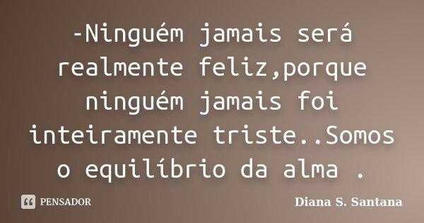 -Ninguém jamais será realmente feliz,porque ninguém jamais foi inteiramente triste..Somos o equilíbrio da alma .... Frase de Diana S. Santana.