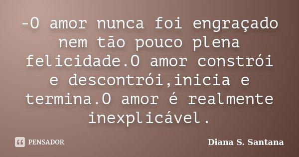 -O amor nunca foi engraçado nem tão pouco plena felicidade.O amor constrói e descontrói,inicia e termina.O amor é realmente inexplicável.... Frase de Diana S. Santana.