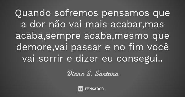Quando sofremos pensamos que a dor não vai mais acabar,mas acaba,sempre acaba,mesmo que demore,vai passar e no fim você vai sorrir e dizer eu consegui..... Frase de Diana S. Santana.