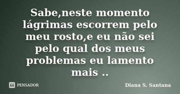 Sabe,neste momento lágrimas escorrem pelo meu rosto,e eu não sei pelo qual dos meus problemas eu lamento mais ..... Frase de Diana S. Santana.