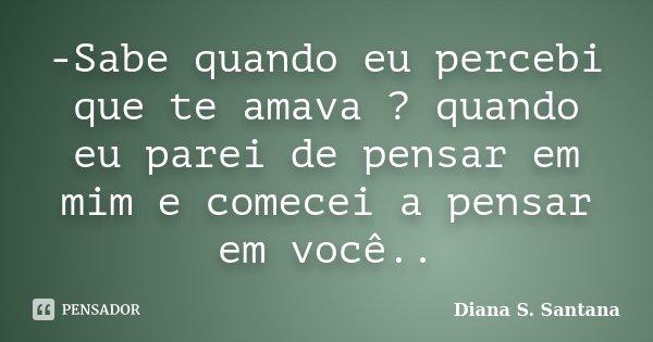 -Sabe quando eu percebi que te amava ? quando eu parei de pensar em mim e comecei a pensar em você..... Frase de Diana S. Santana.