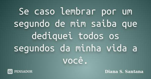 Se caso lembrar por um segundo de mim saiba que dediquei todos os segundos da minha vida a você.... Frase de Diana S. Santana.