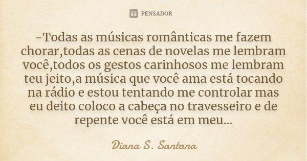 -Todas as músicas românticas me fazem chorar,todas as cenas de novelas me lembram você,todos os gestos carinhosos me lembram teu jeito,a música que você ama est... Frase de Diana S. Santana.