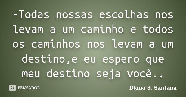 -Todas nossas escolhas nos levam a um caminho e todos os caminhos nos levam a um destino,e eu espero que meu destino seja você..... Frase de Diana S. Santana.