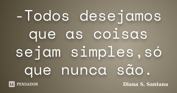 -Todos desejamos que as coisas sejam simples,só que nunca são.... Frase de Diana S. Santana.