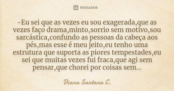 -Eu sei que as vezes eu sou exagerada,que as vezes faço drama,minto,sorrio sem motivo,sou sarcástica,confundo as pessoas da cabeça aos pés,mas esse é meu jeito,... Frase de Diana Santana C..