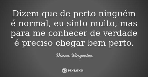 Dizem que de perto ninguém é normal, eu sinto muito, mas para me conhecer de verdade é preciso chegar bem perto.... Frase de Diana Wingerter.