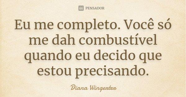 Eu me completo. Você só me dah combustível quando eu decido que estou precisando.... Frase de Diana Wingerter.