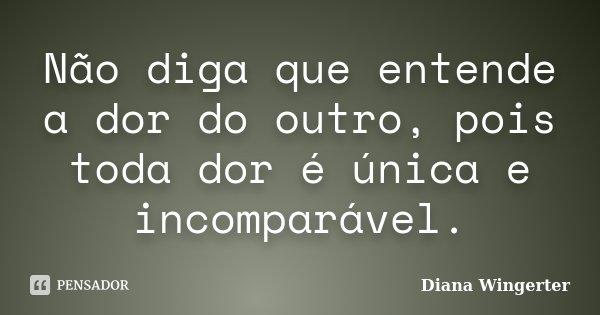Não diga que entende a dor do outro, pois toda dor é única e incomparável.... Frase de Diana Wingerter.