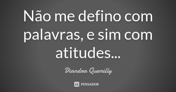 Não me defino com palavras, e sim com atitudes...... Frase de Diandra Quemilly.