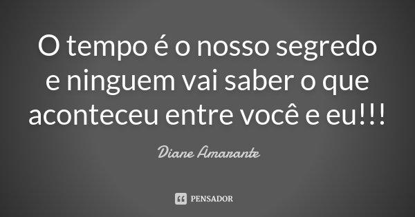 O tempo é o nosso segredo e ninguem vai saber o que aconteceu entre você e eu!!!... Frase de Diane Amarante.